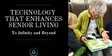 Technology that Enhances Senior Living—To Infinity and Beyond